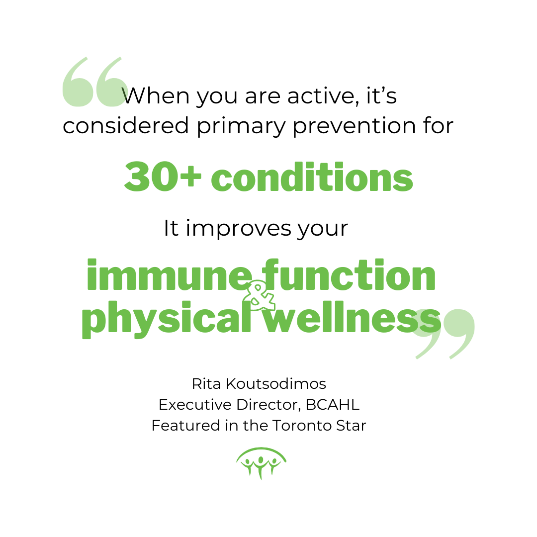 """""""When you are active, it's considered primary prevention for over 30 conditions. It improves your immune function; it improves your physical wellness"""" -Rita Koutsodimos, Executive Director. BC Alliance for Healthy Living. Featured in Toronto Star."""